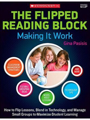 """The Flipped Reading Block: Making It Work: How to Flip Lessons, Blend in Technology, and Manage Small Groups to Maximize Student Learning <span class=""""author"""" >Gina Pasisis</span>"""